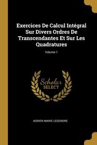 Exercices De Calcul Intégral Sur Divers Ordres De Transcendantes Et Sur Les Quadratures; Volume 1, Adrien Marie Legendre обложка-превью