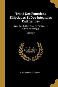Traité Des Fonctions Elliptiques Et Des Intégrales Eulériennes: Avec Des Tables Pour En Faciliter Le Calcul Numérique; Volume 3, Adrien Marie Legendre обложка-превью