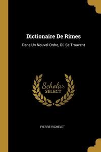 Dictionaire De Rimes: Dans Un Nouvel Ordre, Où Se Trouvent, Pierre Richelet обложка-превью