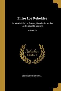 Entre Los Rebeldes: La Verdad De La Guerra; Revelaciones De Un Periodista Yankée; Volume 11, George Bronson Rea обложка-превью