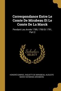 Correspondance Entre Le Comte De Mirabeau Et Le Comte De La Marck: Pendant Les Année 1789, 1790 Et 1791, Part 2, Honore-Gabriel Riquetti de Mirabeau, Auguste Marie Raymond Arenberg обложка-превью