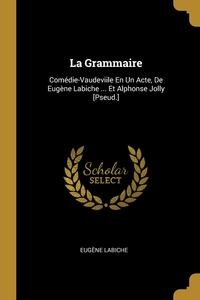 La Grammaire: Comédie-Vaudeviile En Un Acte, De Eugène Labiche ... Et Alphonse Jolly [Pseud.], Eugene Labiche обложка-превью