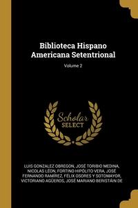 Biblioteca Hispano Americana Setentrional; Volume 2, Luis Gonzalez Obregon, Jose Toribio Medina, Nicolas Leon обложка-превью