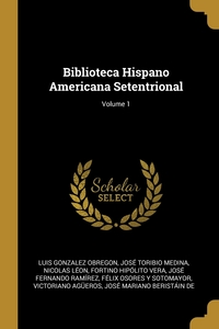Biblioteca Hispano Americana Setentrional; Volume 1, Luis Gonzalez Obregon, Jose Toribio Medina, Nicolas Leon обложка-превью