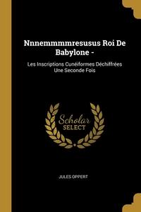 Nnnemmmmresusus Roi De Babylone -: Les Inscriptions Cunéiformes Déchiffrées Une Seconde Fois, Jules Oppert обложка-превью
