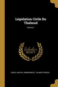 Législation Civile Du Thalmud; Volume 1, Israel Michel Rabbinowicz, TALMUD French обложка-превью