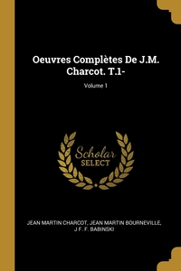 Oeuvres Complètes De J.M. Charcot. T.1-; Volume 1, Jean Martin Charcot, Jean Martin Bourneville, J F. F. Babinski обложка-превью