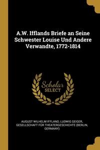 A.W. Ifflands Briefe an Seine Schwester Louise Und Andere Verwandte, 1772-1814, August Wilhelm Iffland, Ludwig Geiger, Gesellschaft Fur Theatergeschichte (Ber обложка-превью