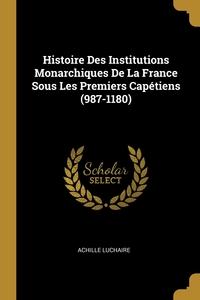 Histoire Des Institutions Monarchiques De La France Sous Les Premiers Capétiens (987-1180), Achille Luchaire обложка-превью