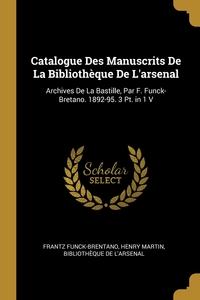 Catalogue Des Manuscrits De La Bibliothèque De L'arsenal: Archives De La Bastille, Par F. Funck-Bretano. 1892-95. 3 Pt. in 1 V, Frantz Funck-Brentano, Henry Martin, Bibliotheque De L'Arsenal обложка-превью