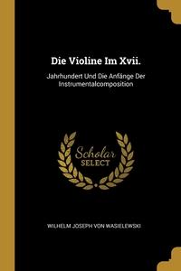 Die Violine Im Xvii.: Jahrhundert Und Die Anfänge Der Instrumentalcomposition, Wilhelm Joseph von Wasielewski обложка-превью