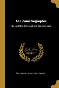 La Géométrographie: Ou L'art Des Constructions Géometriques, Emile Michel Hyacinthe Lemoine обложка-превью