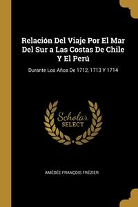 Relación Del Viaje Por El Mar Del Sur a Las Costas De Chile Y El Perú: Durante Los Años De 1712, 1713 Y 1714, Amedee Francois Frezier обложка-превью