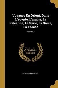Voyages En Orient, Dans L'egypte, L'arabie, La Palestine, La Syrie, La Grèce, La Thrace; Volume 5, Richard Pococke обложка-превью
