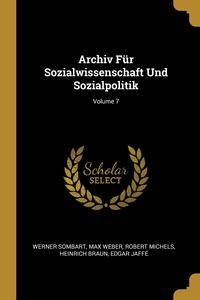Archiv Für Sozialwissenschaft Und Sozialpolitik; Volume 7, Werner Sombart, Max Weber, Robert Michels обложка-превью