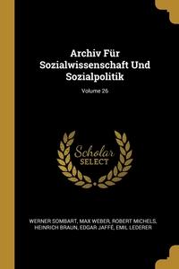 Archiv Für Sozialwissenschaft Und Sozialpolitik; Volume 26, Werner Sombart, Max Weber, Robert Michels обложка-превью