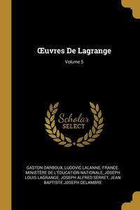 Œuvres De Lagrange; Volume 5, Gaston Darboux, Ludovic Lalanne, France. Ministere de l'education natio обложка-превью