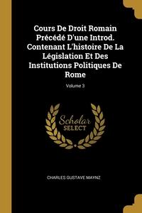 Книга под заказ: «Cours De Droit Romain Précédé D'une Introd. Contenant L'histoire De La Législation Et Des Institutions Politiques De Rome; Volume 3»
