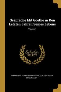 Gespräche Mit Goethe in Den Letzten Jahren Seines Lebens; Volume 1, Johann Wolfgang Von Goethe, Johann Peter Eckermann обложка-превью