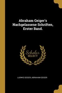 Abraham Geiger's Nachgelassene Schriften, Erster Band., Ludwig Geiger, Abraham Geiger обложка-превью