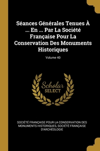 Книга под заказ: «Séances Générales Tenues À ... En ... Par La Société Française Pour La Conservation Des Monuments Historiques; Volume 40»