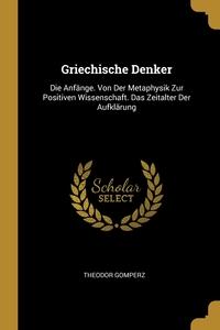 Griechische Denker: Die Anfänge. Von Der Metaphysik Zur Positiven Wissenschaft. Das Zeitalter Der Aufklärung, Theodor Gomperz обложка-превью