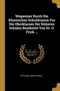 Книга под заказ: «Wegweiser Durch Die Klassischen Schuldramen Fur Die Oberklassen Der Hoheren Schulen Bearbeitet Von Dr. O. Frick ...»