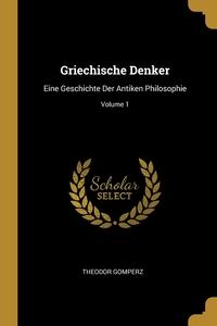 Griechische Denker: Eine Geschichte Der Antiken Philosophie; Volume 1, Theodor Gomperz обложка-превью