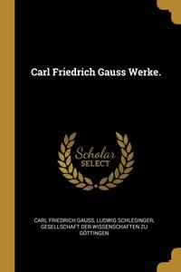 Carl Friedrich Gauss Werke., Carl Friedrich Gauss, Ludwig Schlesinger, Gesellschaft Der Wissenschaften Zu Gott обложка-превью