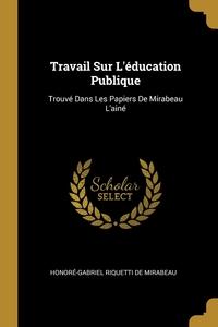 Travail Sur L'éducation Publique: Trouvé Dans Les Papiers De Mirabeau L'ainé, Honore-Gabriel Riquetti de Mirabeau обложка-превью