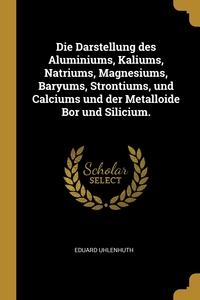Die Darstellung des Aluminiums, Kaliums, Natriums, Magnesiums, Baryums, Strontiums, und Calciums und der Metalloide Bor und Silicium., Eduard Uhlenhuth обложка-превью