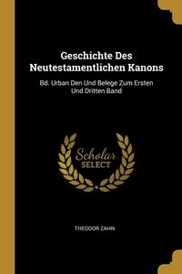Geschichte Des Neutestamentlichen Kanons: Bd. Urban Den Und Belege Zum Ersten Und Dritten Band, Theodor Zahn обложка-превью