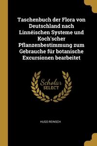 Taschenbuch der Flora von Deutschland nach Linnéischen Systeme und Koch'scher Pflanzenbestimmung zum Gebrauche für botanische Excursionen bearbeitet, Hugo Reinsch обложка-превью