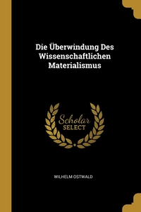Die Überwindung Des Wissenschaftlichen Materialismus, Wilhelm Ostwald обложка-превью
