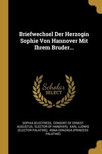 Briefwechsel Der Herzogin Sophie Von Hannover Mit Ihrem Bruder..., Sophia (Electress, consort of Ernest Augustus, Elector of Hanover) обложка-превью