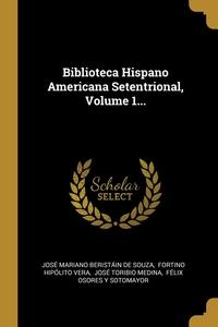 Biblioteca Hispano Americana Setentrional, Volume 1..., Jose Mariano Beristain de Souza, Fortino Hipolito Vera, Jose Toribio Medina обложка-превью