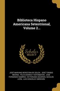 Biblioteca Hispano Americana Setentrional, Volume 2..., Jose Mariano Beristain de Souza, Jose Toribio Medina, Felix Osores Y Sotomayor обложка-превью