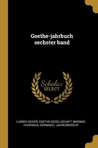 Goethe-jahrbuch sechster band, Ludwig Geiger, Goethe-Gesellschaft (Weimar, Thuringia обложка-превью