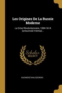 Les Origines De La Russie Moderne: La Crise Révolutionnaire, 1584-1614 (smoutnoié Vrémia)..., Kazimierz Waliszewski обложка-превью