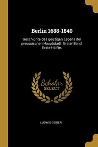 Berlin 1688-1840: Geschichte des geistigen Lebens der preussischen Hauptstadt. Erster Band. Erste Hälfte., Ludwig Geiger обложка-превью