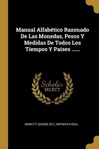 Manual Alfabético Razonado De Las Monedas, Pesos Y Medidas De Todos Los Tiempos Y Países ......, Moretti (Conde de.), Imprenta Real обложка-превью