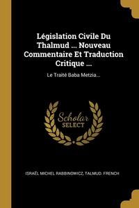 Législation Civile Du Thalmud ... Nouveau Commentaire Et Traduction Critique ...: Le Traité Baba Metzia..., Israel Michel Rabbinowicz, TALMUD. French обложка-превью