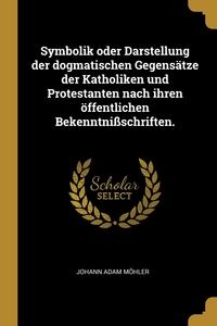 Symbolik oder Darstellung der dogmatischen Gegensätze der Katholiken und Protestanten nach ihren öffentlichen Bekenntnißschriften., Johann Adam Mohler обложка-превью
