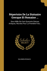 Répertoire De La Statuaire Grecque Et Romaine ...: Deux Mille Six Cent Quarante Statues Antiques, Réunies Pour La Première Fois..., Salomon Reinach обложка-превью