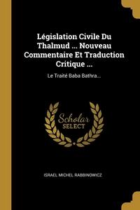 Législation Civile Du Thalmud ... Nouveau Commentaire Et Traduction Critique ...: Le Traité Baba Bathra..., Israel Michel Rabbinowicz обложка-превью