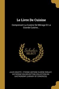 Le Livre De Cuisine: Comprenant La Cuisine De Ménage Et La Grande Cuisine..., Jules Gouffe, Etienne Antoine Eugene Ronjat, Katherine Golden Bitting Collection on обложка-превью