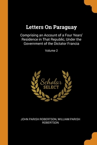 Letters On Paraguay: Comprising an Account of a Four Years' Residence in That Republic, Under the Government of the Dictator Francia; Volume 2, John Parish Robertson, William Parish Robertson обложка-превью