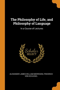 The Philosophy of Life, and Philosophy of Language: In a Course of Lectures, Alexander James William Morrison, Friedrich Von Schlegel обложка-превью