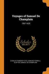 Voyages of Samuel De Champlain: 1567-1635, Charles Pomeroy Otis, Edmund Farwell Slafter, Samuel De Champlain обложка-превью