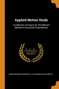 Applied Motion Study: A Collection of Papers On the Efficient Method to Industrial Preparedness, Frank Bunker Gilbreth, Lillian Moller Gilbreth обложка-превью
